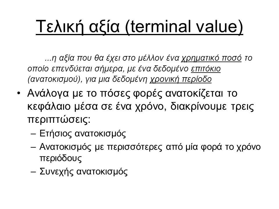 Τελική αξία (terminal value)...η αξία που θα έχει στο μέλλον ένα χρηματικό ποσό το οποίο επενδύεται σήμερα, με ένα δεδομένο επιτόκιο (ανατοκισμού), για μια δεδομένη χρονική περίοδο Ανάλογα με το πόσες φορές ανατοκίζεται το κεφάλαιο μέσα σε ένα χρόνο, διακρίνουμε τρεις περιπτώσεις: –Ετήσιος ανατοκισμός –Ανατοκισμός με περισσότερες από μία φορά το χρόνο περιόδους –Συνεχής ανατοκισμός