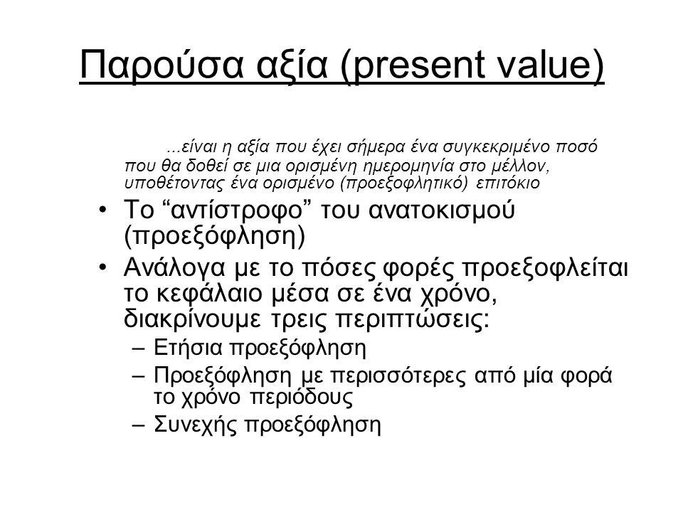 Παρούσα αξία (present value)...είναι η αξία που έχει σήμερα ένα συγκεκριμένο ποσό που θα δοθεί σε μια ορισμένη ημερομηνία στο μέλλον, υποθέτοντας ένα ορισμένο (προεξοφλητικό) επιτόκιο Το αντίστροφο του ανατοκισμού (προεξόφληση) Ανάλογα με το πόσες φορές προεξοφλείται το κεφάλαιο μέσα σε ένα χρόνο, διακρίνουμε τρεις περιπτώσεις: –Ετήσια προεξόφληση –Προεξόφληση με περισσότερες από μία φορά το χρόνο περιόδους –Συνεχής προεξόφληση