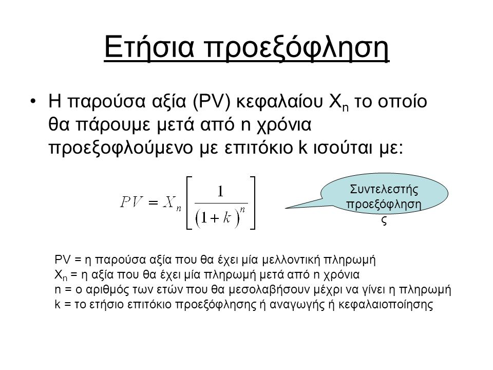 Ετήσια προεξόφληση Η παρούσα αξία (PV) κεφαλαίου X n το οποίο θα πάρουμε μετά από n χρόνια προεξοφλούμενο με επιτόκιο k ισούται με: PV = η παρούσα αξία που θα έχει μία μελλοντική πληρωμή X n = η αξία που θα έχει μία πληρωμή μετά από n χρόνια n = ο αριθμός των ετών που θα μεσολαβήσουν μέχρι να γίνει η πληρωμή k = το ετήσιο επιτόκιο προεξόφλησης ή αναγωγής ή κεφαλαιοποίησης Συντελεστής προεξόφληση ς