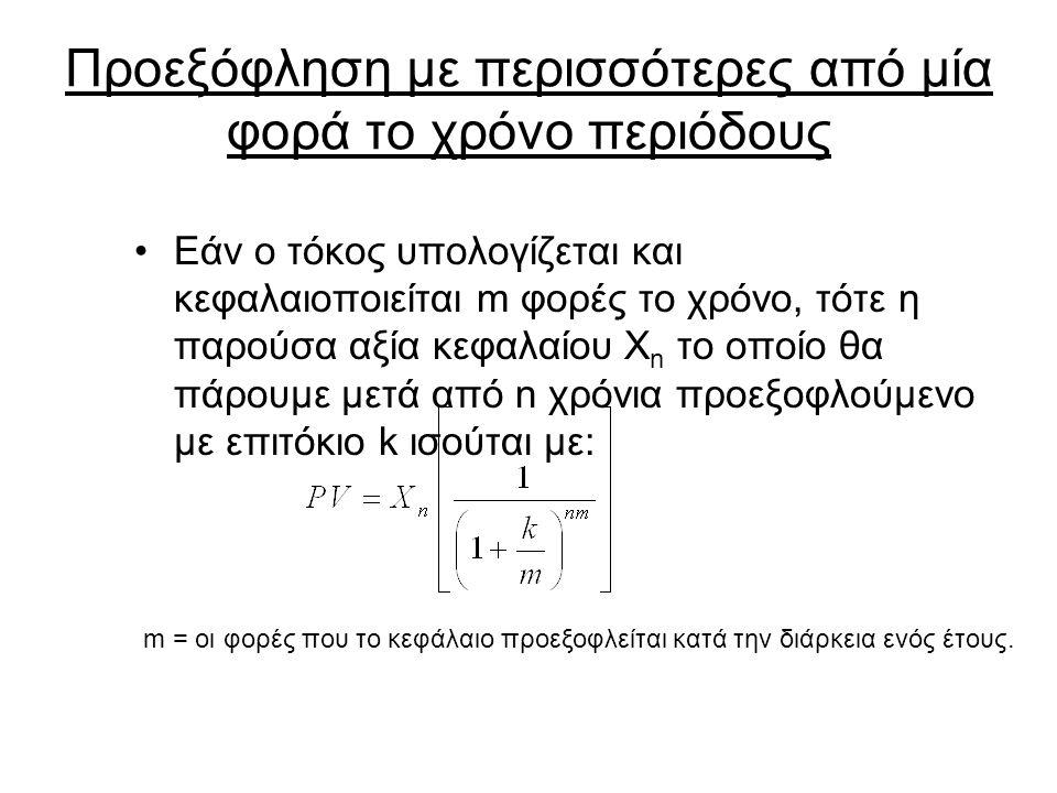 Προεξόφληση με περισσότερες από μία φορά το χρόνο περιόδους Εάν ο τόκος υπολογίζεται και κεφαλαιοποιείται m φορές το χρόνο, τότε η παρούσα αξία κεφαλαίου X n το οποίο θα πάρουμε μετά από n χρόνια προεξοφλούμενο με επιτόκιο k ισούται με: m = οι φορές που το κεφάλαιο προεξοφλείται κατά την διάρκεια ενός έτους.