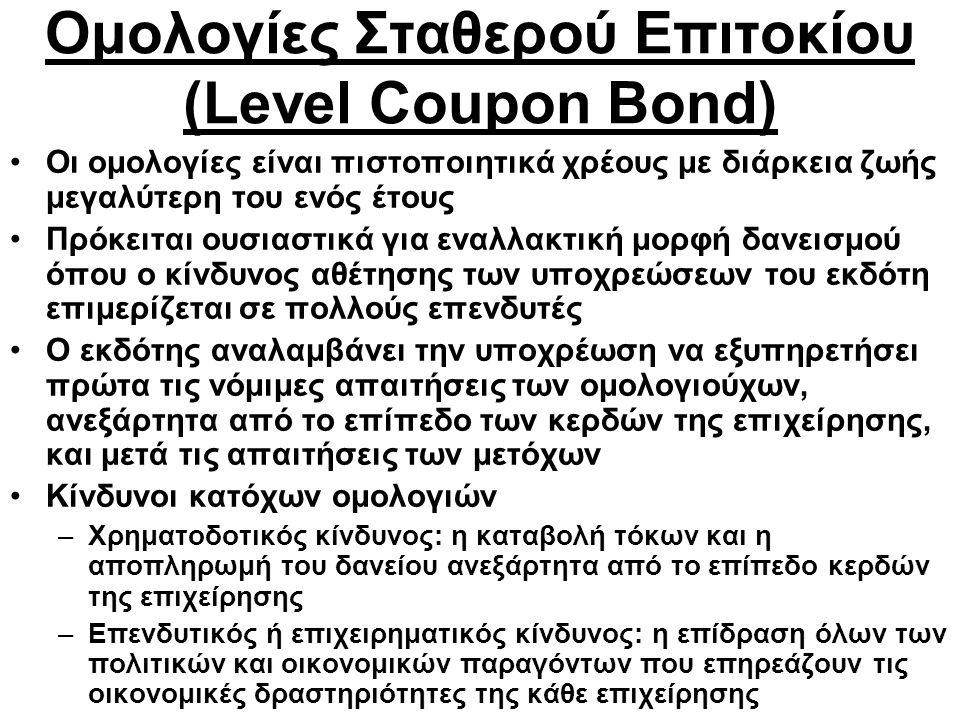 Ομολογίες Σταθερού Επιτοκίου (Level Coupon Bond) Οι ομολογίες είναι πιστοποιητικά χρέους με διάρκεια ζωής μεγαλύτερη του ενός έτους Πρόκειται ουσιαστικά για εναλλακτική μορφή δανεισμού όπου ο κίνδυνος αθέτησης των υποχρεώσεων του εκδότη επιμερίζεται σε πολλούς επενδυτές Ο εκδότης αναλαμβάνει την υποχρέωση να εξυπηρετήσει πρώτα τις νόμιμες απαιτήσεις των ομολογιούχων, ανεξάρτητα από το επίπεδο των κερδών της επιχείρησης, και μετά τις απαιτήσεις των μετόχων Κίνδυνοι κατόχων ομολογιών –Χρηματοδοτικός κίνδυνος: η καταβολή τόκων και η αποπληρωμή του δανείου ανεξάρτητα από το επίπεδο κερδών της επιχείρησης –Επενδυτικός ή επιχειρηματικός κίνδυνος: η επίδραση όλων των πολιτικών και οικονομικών παραγόντων που επηρεάζουν τις οικονομικές δραστηριότητες της κάθε επιχείρησης
