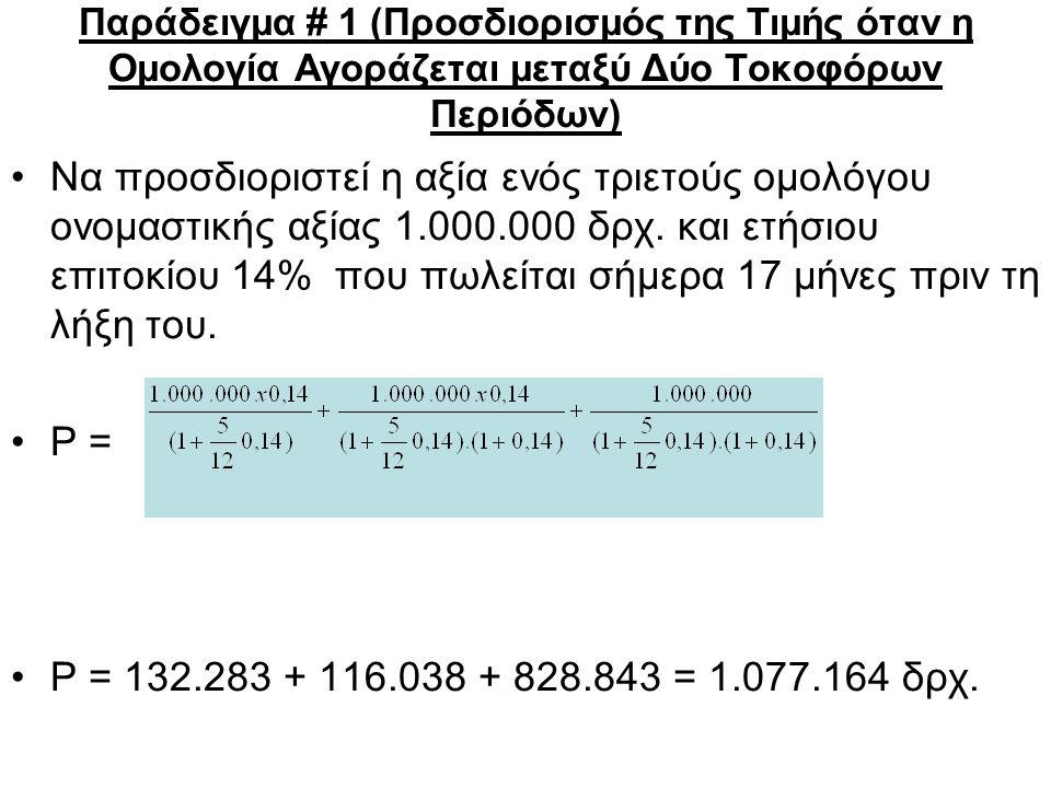 Παράδειγμα # 1 (Προσδιορισμός της Τιμής όταν η Ομολογία Αγοράζεται μεταξύ Δύο Τοκοφόρων Περιόδων) Να προσδιοριστεί η αξία ενός τριετούς ομολόγου ονομαστικής αξίας 1.000.000 δρχ.