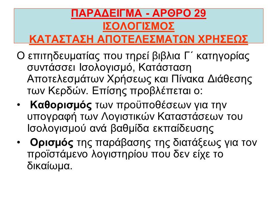 ΠΑΡΑΔΕΙΓΜΑ - ΑΡΘΡΟ 29 ΙΣΟΛΟΓΙΣΜΟΣ ΚΑΤΑΣΤΑΣΗ ΑΠΟΤΕΛΕΣΜΑΤΩΝ ΧΡΗΣΕΩΣ Ο επιτηδευµατίας που τηρεί βιβλια Γ΄ κατηγορίας συντάσσει Ισολογισµό, Κατάσταση Αποτελεσµάτων Χρήσεως και Πίνακα Διάθεσης των Κερδών.