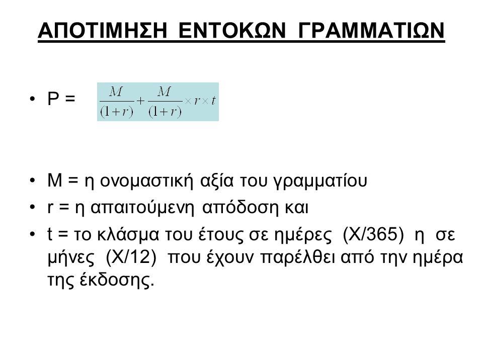 ΑΠΟΤΙΜΗΣΗ ΕΝΤΟΚΩΝ ΓΡΑΜΜΑΤΙΩΝ Ρ = Μ = η ονομαστική αξία του γραμματίου r = η απαιτούμενη απόδοση και t = το κλάσμα του έτους σε ημέρες (Χ/365) η σε μήνες (Χ/12) που έχουν παρέλθει από την ημέρα της έκδοσης.