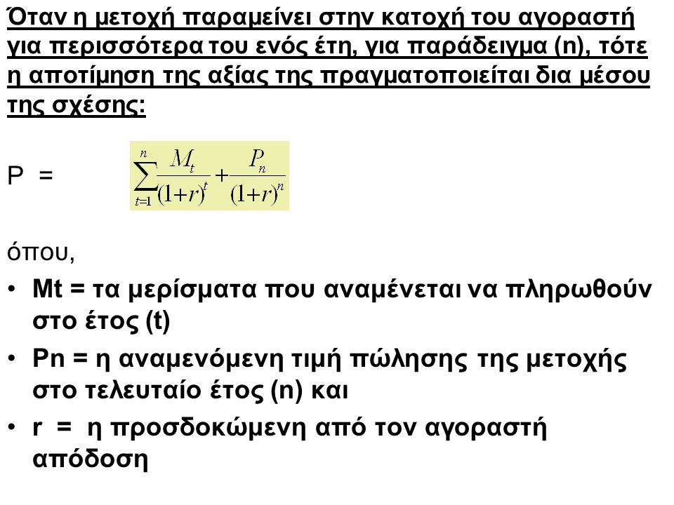 Όταν η μετοχή παραμείνει στην κατοχή του αγοραστή για περισσότερα του ενός έτη, για παράδειγμα (n), τότε η αποτίμηση της αξίας της πραγματοποιείται δια μέσου της σχέσης: P = όπου, Mt = τα μερίσματα που αναμένεται να πληρωθούν στο έτος (t) Ρn = η αναμενόμενη τιμή πώλησης της μετοχής στο τελευταίο έτος (n) και r = η προσδοκώμενη από τον αγοραστή απόδοση