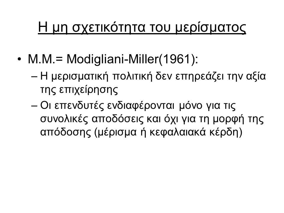 Η μη σχετικότητα του μερίσματος Μ.Μ.= Modigliani-Miller(1961): –Η μερισματική πολιτική δεν επηρεάζει την αξία της επιχείρησης –Οι επενδυτές ενδιαφέρονται μόνο για τις συνολικές αποδόσεις και όχι για τη μορφή της απόδοσης (μέρισμα ή κεφαλαιακά κέρδη)