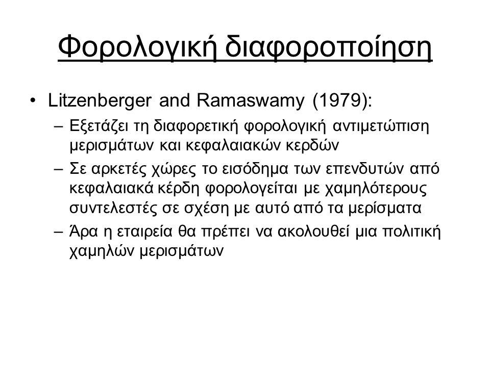 Φορολογική διαφοροποίηση Litzenberger and Ramaswamy (1979): –Εξετάζει τη διαφορετική φορολογική αντιμετώπιση μερισμάτων και κεφαλαιακών κερδών –Σε αρκετές χώρες το εισόδημα των επενδυτών από κεφαλαιακά κέρδη φορολογείται με χαμηλότερους συντελεστές σε σχέση με αυτό από τα μερίσματα –Άρα η εταιρεία θα πρέπει να ακολουθεί μια πολιτική χαμηλών μερισμάτων