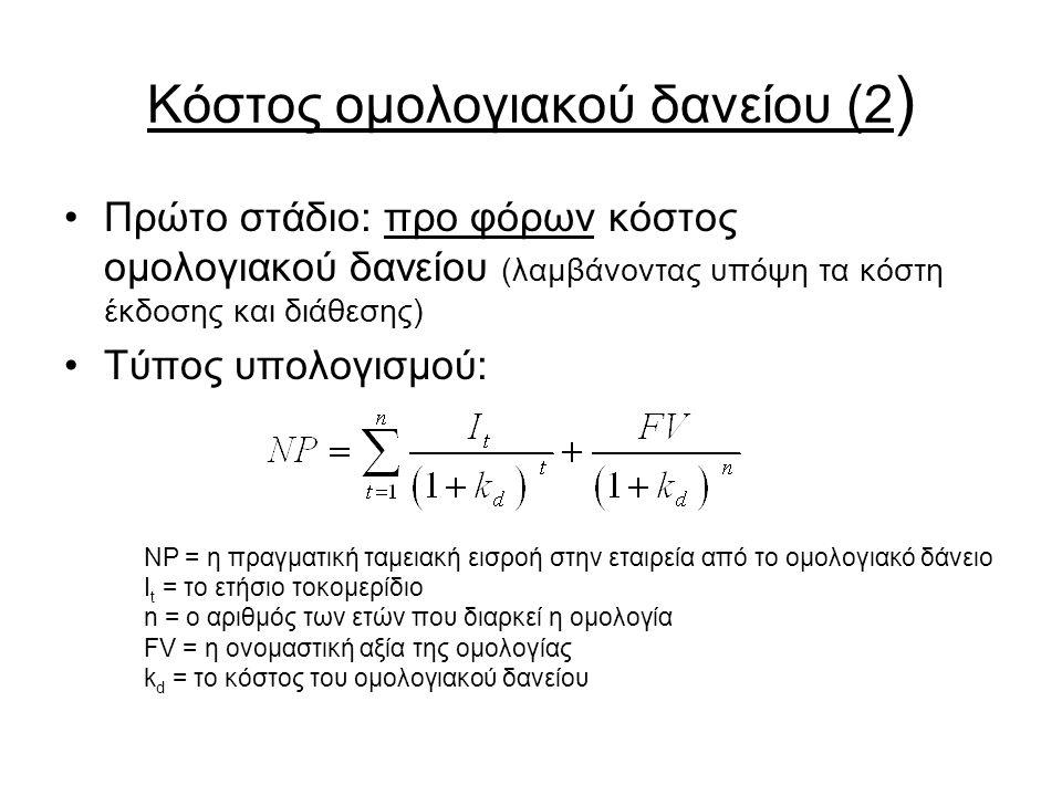 Κόστος ομολογιακού δανείου (2 ) Πρώτο στάδιο: προ φόρων κόστος ομολογιακού δανείου (λαμβάνοντας υπόψη τα κόστη έκδοσης και διάθεσης) Τύπος υπολογισμού: NP = η πραγματική ταμειακή εισροή στην εταιρεία από το ομολογιακό δάνειο I t = το ετήσιο τοκομερίδιο n = ο αριθμός των ετών που διαρκεί η ομολογία FV = η ονομαστική αξία της ομολογίας k d = το κόστος του ομολογιακού δανείου