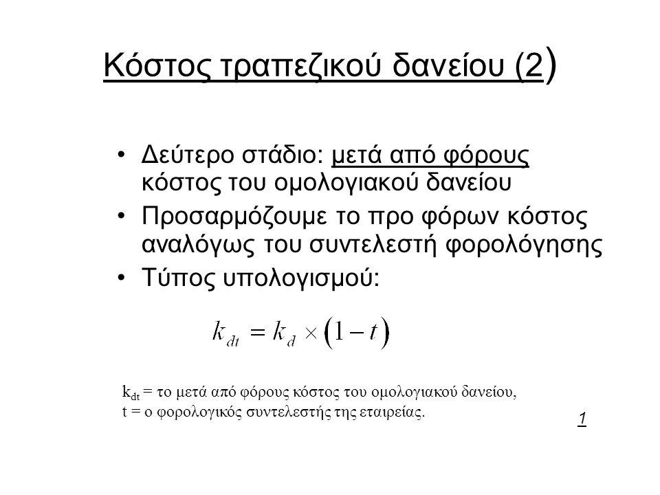 Κόστος τραπεζικού δανείου (2 ) Δεύτερο στάδιο: μετά από φόρους κόστος του ομολογιακού δανείου Προσαρμόζουμε το προ φόρων κόστος αναλόγως του συντελεστή φορολόγησης Τύπος υπολογισμού: k dt = το μετά από φόρους κόστος του ομολογιακού δανείου, t = ο φορολογικός συντελεστής της εταιρείας.
