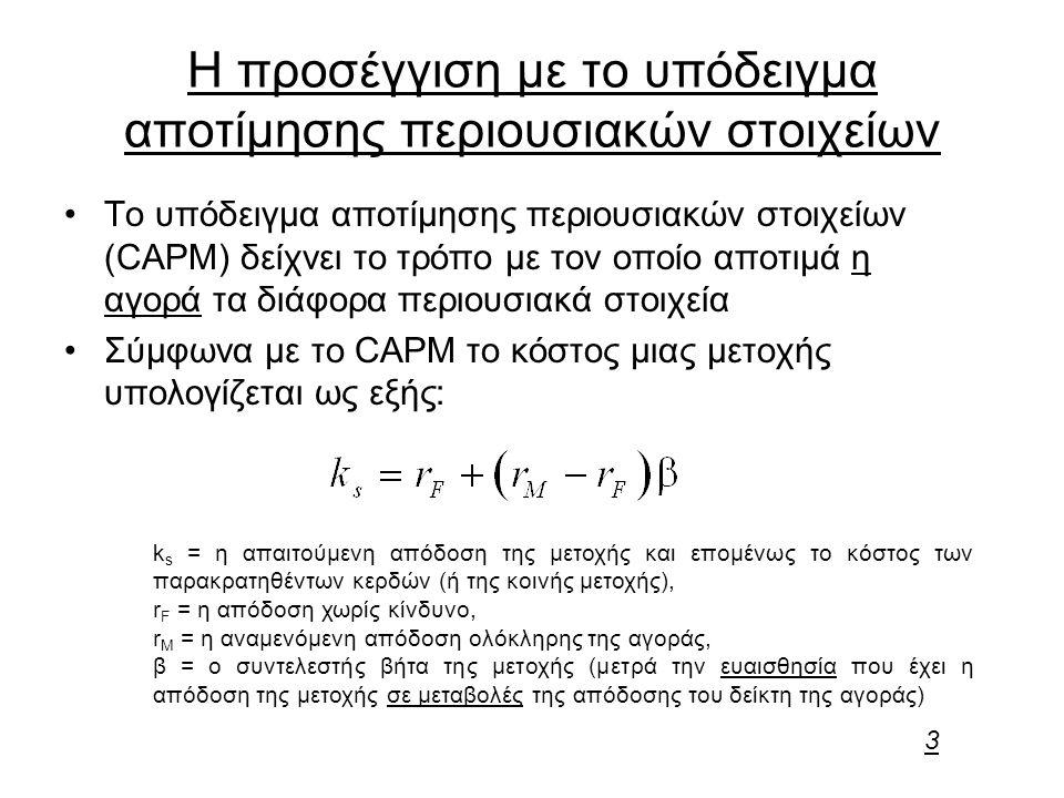Η προσέγγιση με το υπόδειγμα αποτίμησης περιουσιακών στοιχείων Το υπόδειγμα αποτίμησης περιουσιακών στοιχείων (CAPM) δείχνει το τρόπο με τον οποίο αποτιμά η αγορά τα διάφορα περιουσιακά στοιχεία Σύμφωνα με το CAPM το κόστος μιας μετοχής υπολογίζεται ως εξής: k s = η απαιτούμενη απόδοση της μετοχής και επομένως το κόστος των παρακρατηθέντων κερδών (ή της κοινής μετοχής), r F = η απόδοση χωρίς κίνδυνο, r M = η αναμενόμενη απόδοση ολόκληρης της αγοράς, β = ο συντελεστής βήτα της μετοχής (μετρά την ευαισθησία που έχει η απόδοση της μετοχής σε μεταβολές της απόδοσης του δείκτη της αγοράς) 3