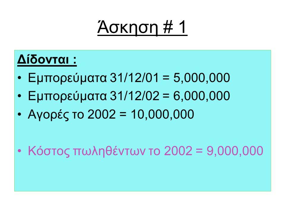 Άσκηση # 1 Δίδονται : Εμπορεύματα 31/12/01 = 5,000,000 Εμπορεύματα 31/12/02 = 6,000,000 Αγορές το 2002 = 10,000,000 Κόστος πωληθέντων το 2002 = 9,000,000