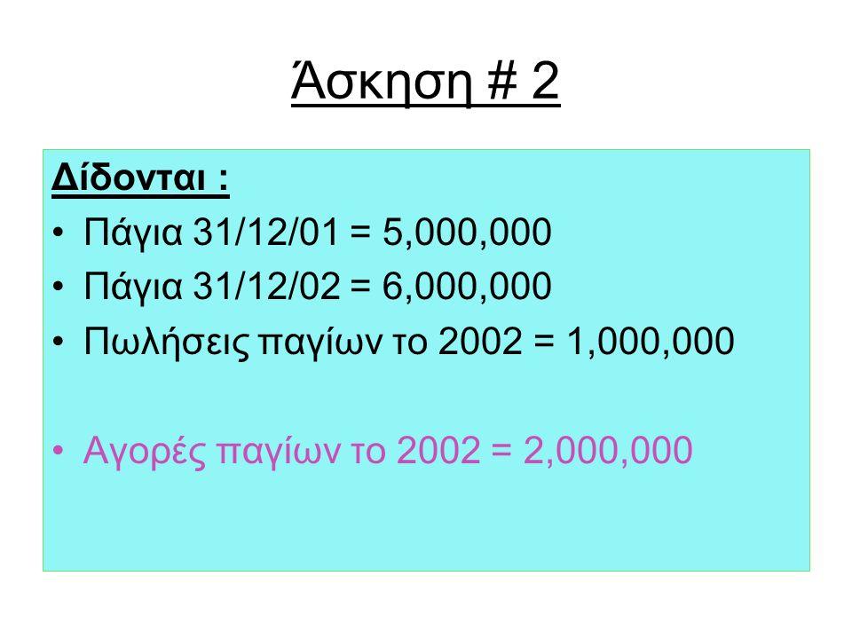 Άσκηση # 2 Δίδονται : Πάγια 31/12/01 = 5,000,000 Πάγια 31/12/02 = 6,000,000 Πωλήσεις παγίων το 2002 = 1,000,000 Αγορές παγίων το 2002 = 2,000,000