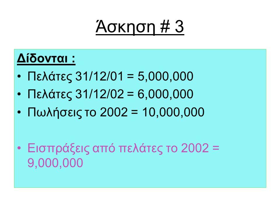 Άσκηση # 3 Δίδονται : Πελάτες 31/12/01 = 5,000,000 Πελάτες 31/12/02 = 6,000,000 Πωλήσεις το 2002 = 10,000,000 Εισπράξεις από πελάτες το 2002 = 9,000,000