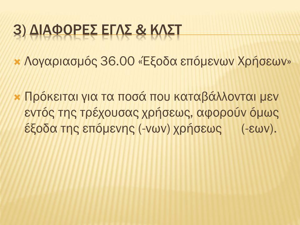  Λογαριασμός 36.00 «Έξοδα επόμενων Χρήσεων»  Πρόκειται για τα ποσά που καταβάλλονται μεν εντός της τρέχουσας χρήσεως, αφορούν όμως έξοδα της επόμενης (-νων) χρήσεως (-εων).