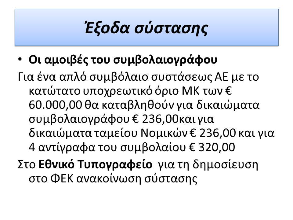 Οι αµοιβές του συµβολαιογράφου Για ένα απλό συμβόλαιο συστάσεως ΑΕ με το κατώτατο υποχρεωτικό όριο ΜΚ των € 60.000,00 θα καταβληθούν για δικαιώματα συμβολαιογράφου € 236,00και για δικαιώματα ταμείου Νομικών € 236,00 και για 4 αντίγραφα του συμβολαίου € 320,00 Στο Εθνικό Τυπογραφείο για τη δημοσίευση στο ΦΕΚ ανακοίνωση σύστασης Έξοδα σύστασης