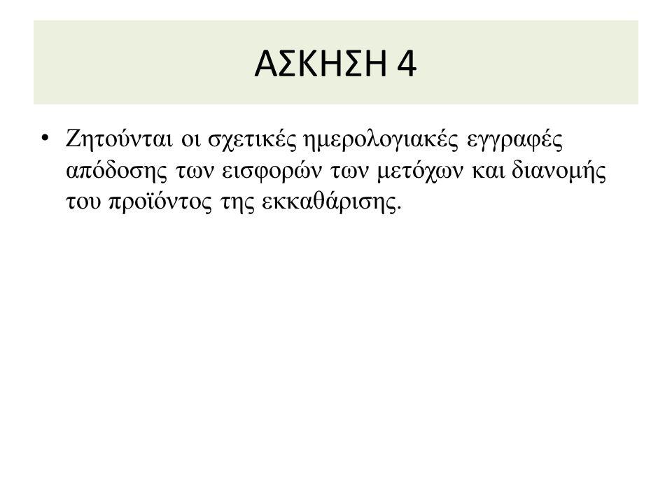 ΑΣΚΗΣΗ 4 Ζητούνται οι σχετικές ημερολογιακές εγγραφές απόδοσης των εισφορών των μετόχων και διανομής του προϊόντος της εκκαθάρισης.