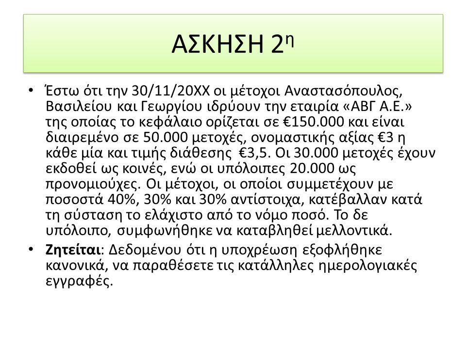 Έστω ότι την 30/11/20ΧΧ οι µέτοχοι Αναστασόπουλος, Βασιλείου και Γεωργίου ιδρύουν την εταιρία «ΑΒΓ Α.Ε.» της οποίας το κεφάλαιο ορίζεται σε €150.000 και είναι διαιρεµένο σε 50.000 µετοχές, ονοµαστικής αξίας €3 η κάθε µία και τιµής διάθεσης €3,5.
