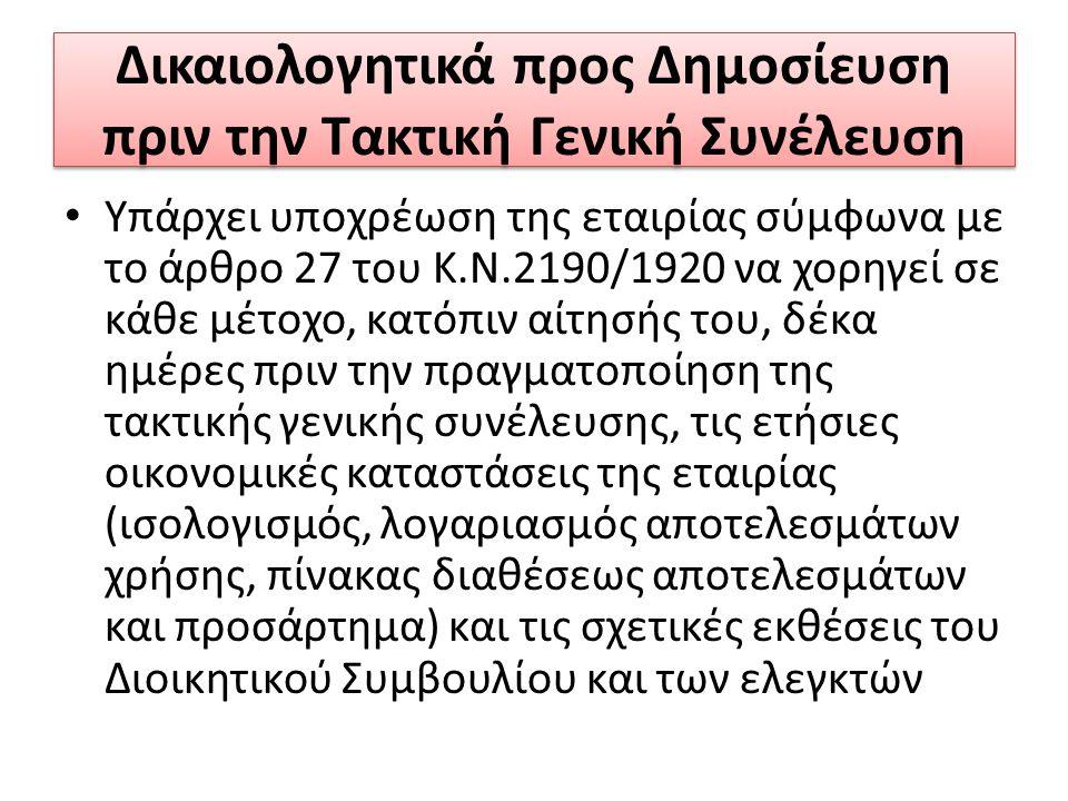 Δικαιολογητικά προς Δημοσίευση πριν την Τακτική Γενική Συνέλευση Υπάρχει υποχρέωση της εταιρίας σύμφωνα με το άρθρο 27 του Κ.Ν.2190/1920 να χορηγεί σε κάθε μέτοχο, κατόπιν αίτησής του, δέκα ημέρες πριν την πραγματοποίηση της τακτικής γενικής συνέλευσης, τις ετήσιες οικονομικές καταστάσεις της εταιρίας (ισολογισμός, λογαριασμός αποτελεσμάτων χρήσης, πίνακας διαθέσεως αποτελεσμάτων και προσάρτημα) και τις σχετικές εκθέσεις του Διοικητικού Συμβουλίου και των ελεγκτών