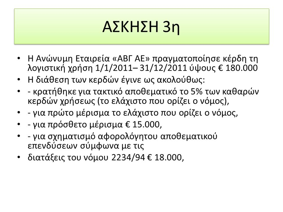 ΑΣΚΗΣΗ 3η Η Ανώνυμη Εταιρεία «ΑΒΓ ΑΕ» πραγματοποίησε κέρδη τη λογιστική χρήση 1/1/2011– 31/12/2011 ύψους € 180.000 Η διάθεση των κερδών έγινε ως ακολούθως: - κρατήθηκε για τακτικό αποθεματικό το 5% των καθαρών κερδών χρήσεως (το ελάχιστο που ορίζει ο νόμος), - για πρώτο μέρισμα το ελάχιστο που ορίζει ο νόμος, - για πρόσθετο μέρισμα € 15.000, - για σχηματισμό αφορολόγητου αποθεματικού επενδύσεων σύμφωνα με τις διατάξεις του νόμου 2234/94 € 18.000,