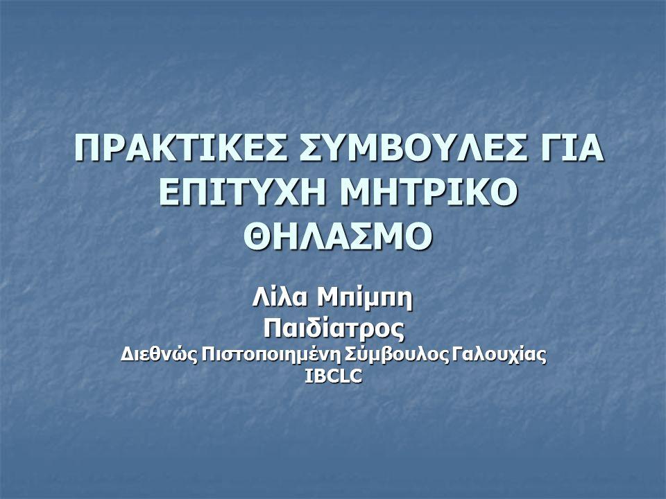 ΠΡΑΚΤΙΚΕΣ ΣΥΜΒΟΥΛΕΣ ΓΙΑ ΕΠΙΤΥΧΗ ΜΗΤΡΙΚΟ ΘΗΛΑΣΜΟ Λίλα Μπίμπη Παιδίατρος Διεθνώς Πιστοποιημένη Σύμβουλος Γαλουχίας IBCLC