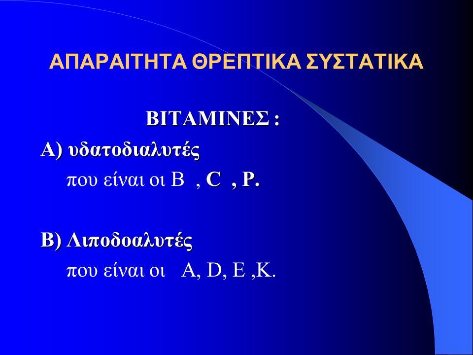 ΑΠΑΡΑΙΤΗΤΑ ΘΡΕΠΤΙΚΑ ΣΥΣΤΑΤΙΚΑ ΒΙΤΑΜΙΝΕΣ : Α) υδατοδιαλυτές C, P. που είναι οι Β, C, P. B) Λιποδοαλυτές που είναι οι A, D, E,K.