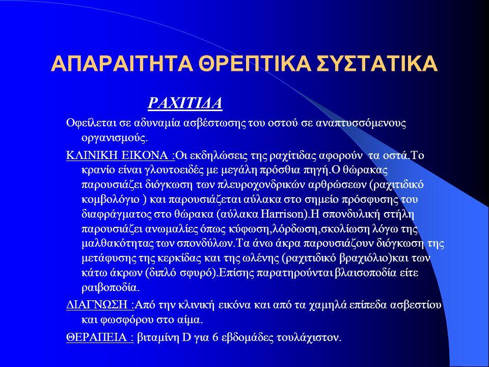 ΑΠΑΡΑΙΤΗΤΑ ΘΡΕΠΤΙΚΑ ΣΥΣΤΑΤΙΚΑ ΡΑΧΙΤΙΔΑ Οφείλεται σε αδυναμία ασβέστωσης του οστού σε αναπτυσσόμενους οργανισμούς. ΚΛΙΝΙΚΗ ΕΙΚΟΝΑ :Οι εκδηλώσεις της ρα