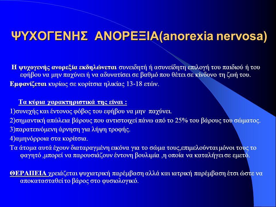 ΨΥΧΟΓΕΝΗΣ ΑΝΟΡΕΞΙΑ(anorexia nervosa) Η ψυχογενής ανορεξία εκδηλώνεται Η ψυχογενής ανορεξία εκδηλώνεται συνειδητή ή ασυνείδητη επιλογή του παιδιού ή του εφήβου να μην παχύνει ή να αδυνατίσει σε βαθμό που θέτει σε κίνδυνο τη ζωή του.