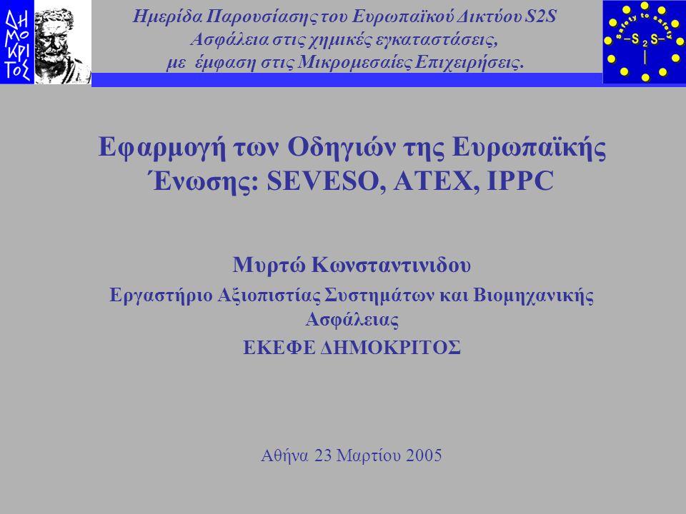 Ημερίδα S-2-S 23 Μαρτίου 2005 ΕΚΕΦΕ ΔΗΜΟΚΡΙΤΟΣ 2 Ευρωπαϊκές Οδηγίες σχετικά με την ασφάλεια στο χώρο εργασίας Οδηγία SEVESO Οδηγία για την Υγιεινή και Ασφάλεια στους χώρους εργασίας Οδηγία ATEX (ATmosphere EXplosible) Οδηγία IPPC