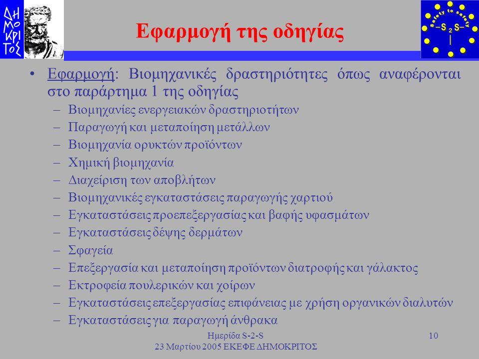 Ημερίδα S-2-S 23 Μαρτίου 2005 ΕΚΕΦΕ ΔΗΜΟΚΡΙΤΟΣ 10 Εφαρμογή της οδηγίας Εφαρμογή: Βιομηχανικές δραστηριότητες όπως αναφέρονται στο παράρτημα 1 της οδηγ