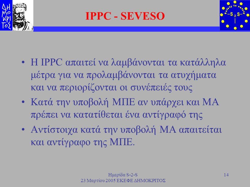 Ημερίδα S-2-S 23 Μαρτίου 2005 ΕΚΕΦΕ ΔΗΜΟΚΡΙΤΟΣ 14 IPPC - SEVESO H IPPC απαιτεί να λαμβάνονται τα κατάλληλα μέτρα για να προλαμβάνονται τα ατυχήματα κα