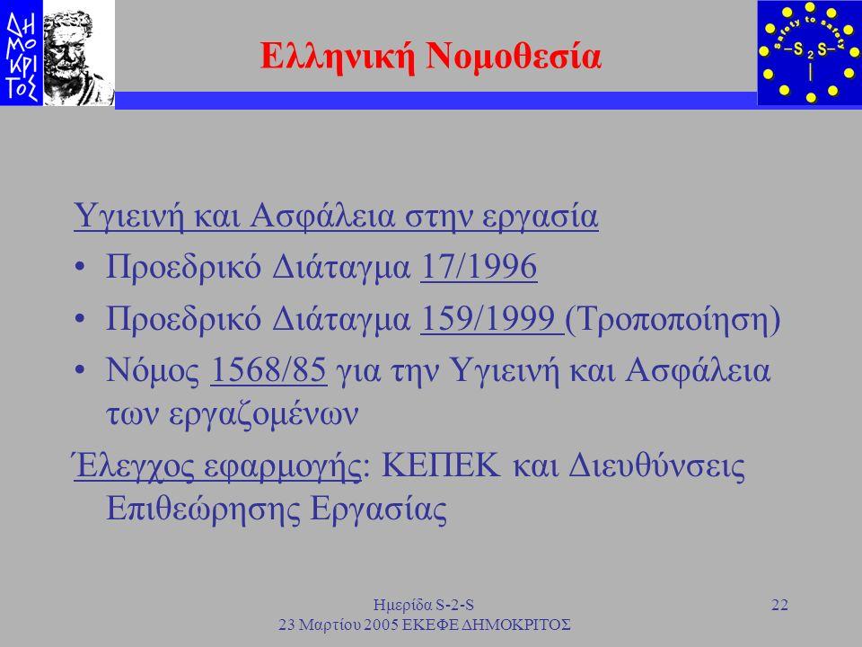 Ημερίδα S-2-S 23 Μαρτίου 2005 ΕΚΕΦΕ ΔΗΜΟΚΡΙΤΟΣ 22 Ελληνική Νομοθεσία Υγιεινή και Ασφάλεια στην εργασία Προεδρικό Διάταγμα 17/1996 Προεδρικό Διάταγμα 1