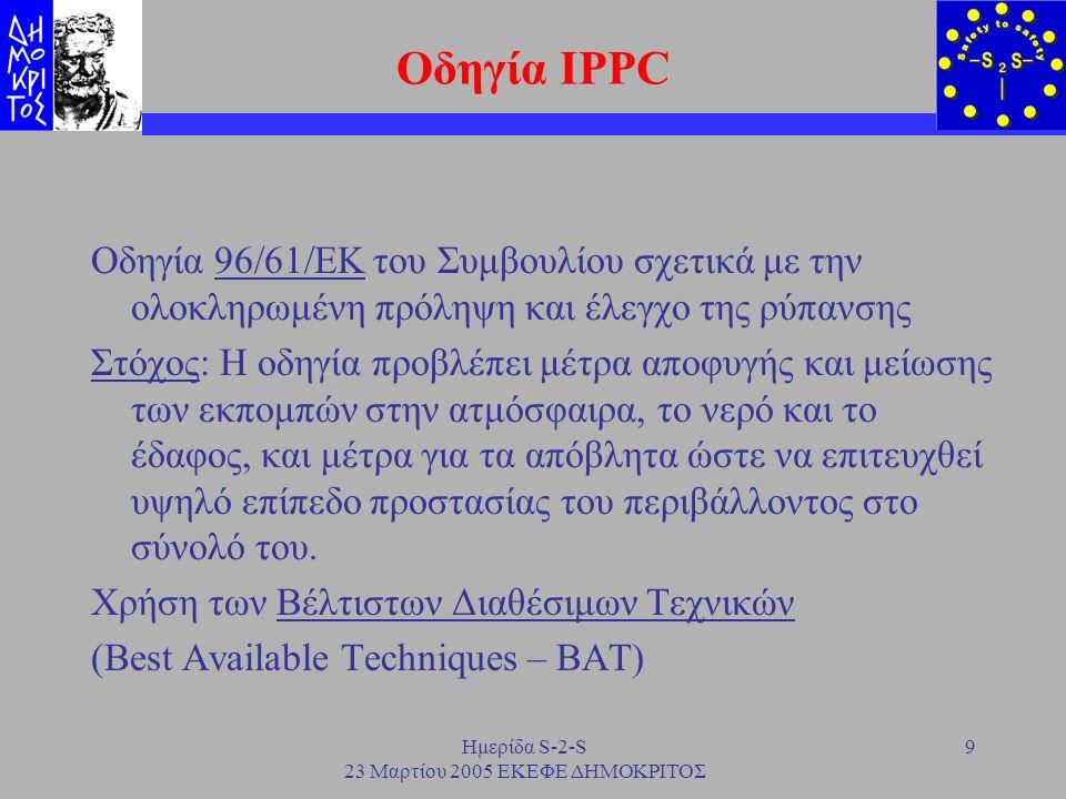 Ημερίδα S-2-S 23 Μαρτίου 2005 ΕΚΕΦΕ ΔΗΜΟΚΡΙΤΟΣ 10 Εφαρμογή της οδηγίας Εφαρμογή: Βιομηχανικές δραστηριότητες όπως αναφέρονται στο παράρτημα 1 της οδηγίας –Βιομηχανίες ενεργειακών δραστηριοτήτων –Παραγωγή και μεταποίηση μετάλλων –Βιομηχανία ορυκτών προϊόντων –Χημική βιομηχανία –Διαχείριση των αποβλήτων –Βιομηχανικές εγκαταστάσεις παραγωγής χαρτιού –Εγκαταστάσεις προεπεξεργασίας και βαφής υφασμάτων –Εγκαταστάσεις δέψης δερμάτων –Σφαγεία –Επεξεργασία και μεταποίηση προϊόντων διατροφής και γάλακτος –Εκτροφεία πουλερικών και χοίρων –Εγκαταστάσεις επεξεργασίας επιφάνειας με χρήση οργανικών διαλυτών –Εγκαταστάσεις για παραγωγή άνθρακα