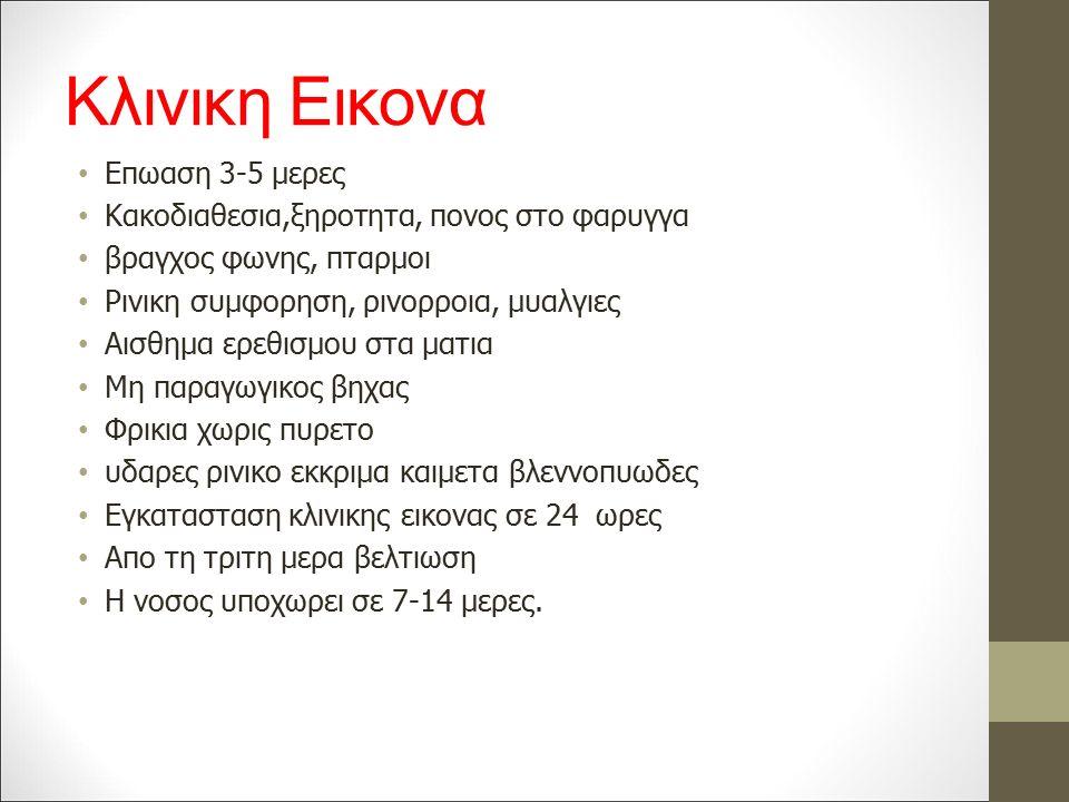 Κλινικη Εικονα Επωαση 3-5 μερες Κακοδιαθεσια,ξηροτητα, πονος στο φαρυγγα βραγχος φωνης, πταρμοι Ρινικη συμφορηση, ρινορροια, μυαλγιες Αισθημα ερεθισμου στα ματια Μη παραγωγικος βηχας Φρικια χωρις πυρετο υδαρες ρινικο εκκριμα καιμετα βλεννοπυωδες Εγκατασταση κλινικης εικονας σε 24 ωρες Απο τη τριτη μερα βελτιωση Η νοσος υποχωρει σε 7-14 μερες.