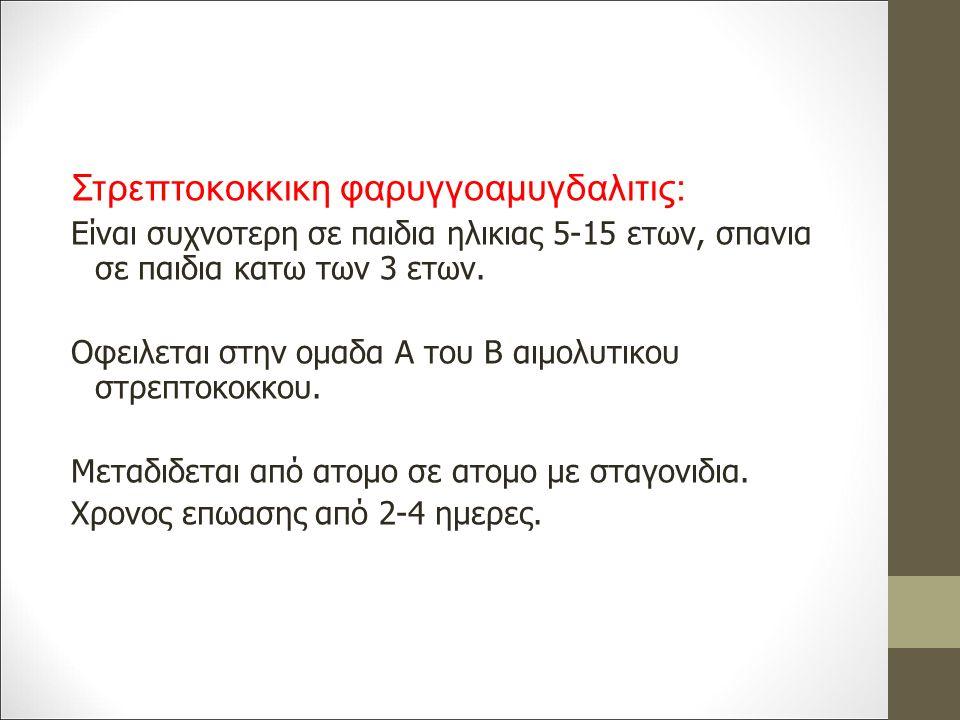 Στρεπτοκοκκικη φαρυγγοαμυγδαλιτις: Είναι συχνοτερη σε παιδια ηλικιας 5-15 ετων, σπανια σε παιδια κατω των 3 ετων.