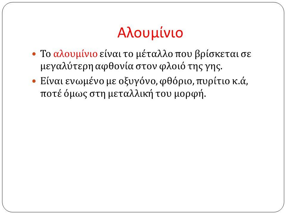 Αλουμίνιο Το αλουμίνιο είναι το μέταλλο που βρίσκεται σε μεγαλύτερη αφθονία στον φλοιό της γης.
