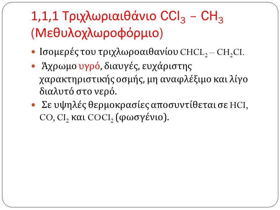 1,1,1 Τριχλωριαιθάνιο CCI 3 – CH 3 ( Μεθυλοχλωροφόρμιο ) Ισομερές του τριχλωροαιθανίου CHCL 2 – CH 2 CI.