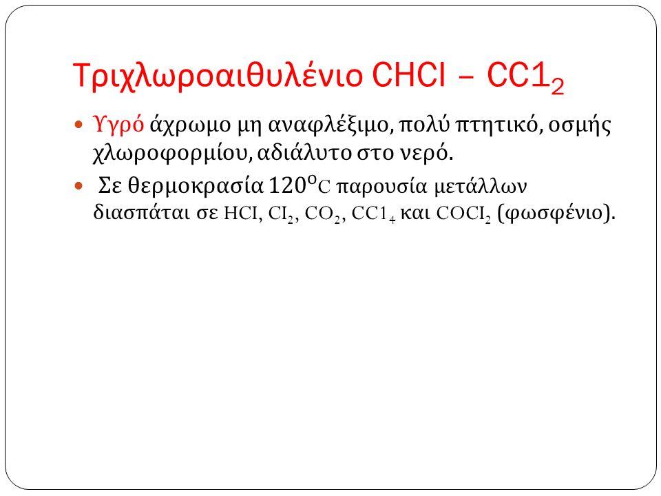 Τριχλωροαιθυλένιο CHCI – CC1 2 Υγρό άχρωμο μη αναφλέξιμο, πολύ πτητικό, οσμής χλωροφορμίου, αδιάλυτο στο νερό.