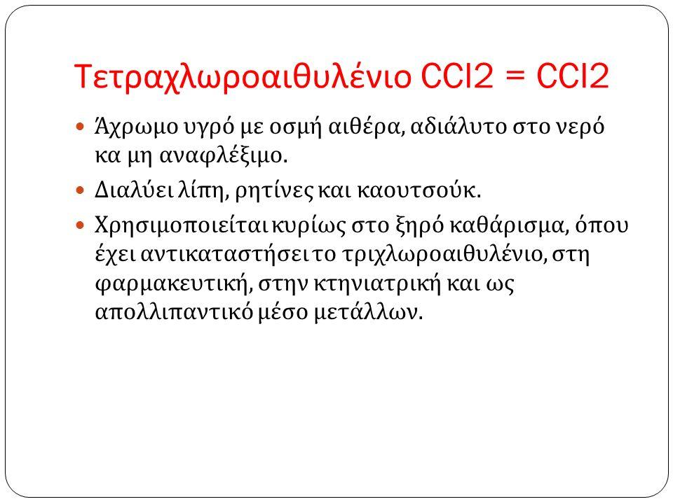 Τετραχλωροαιθυλένιο CCI2 = CCI2 Άχρωμο υγρό με οσμή αιθέρα, αδιάλυτο στο νερό κα μη αναφλέξιμο.
