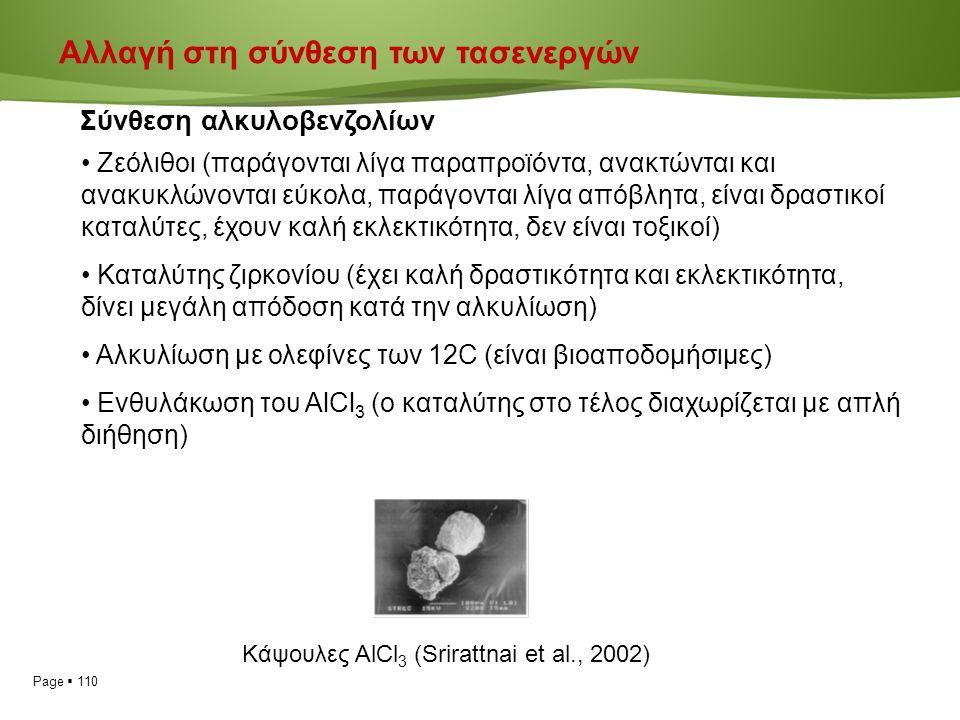 Page  110 Αλλαγή στη σύνθεση των τασενεργών Σύνθεση αλκυλοβενζολίων Ζεόλιθοι (παράγονται λίγα παραπροϊόντα, ανακτώνται και ανακυκλώνονται εύκολα, παράγονται λίγα απόβλητα, είναι δραστικοί καταλύτες, έχουν καλή εκλεκτικότητα, δεν είναι τοξικοί) Καταλύτης ζιρκονίου (έχει καλή δραστικότητα και εκλεκτικότητα, δίνει μεγάλη απόδοση κατά την αλκυλίωση) Αλκυλίωση με ολεφίνες των 12C (είναι βιοαποδομήσιμες) Ενθυλάκωση του AlCl 3 (o καταλύτης στο τέλος διαχωρίζεται με απλή διήθηση) Κάψουλες AlCl 3 (Srirattnai et al., 2002)