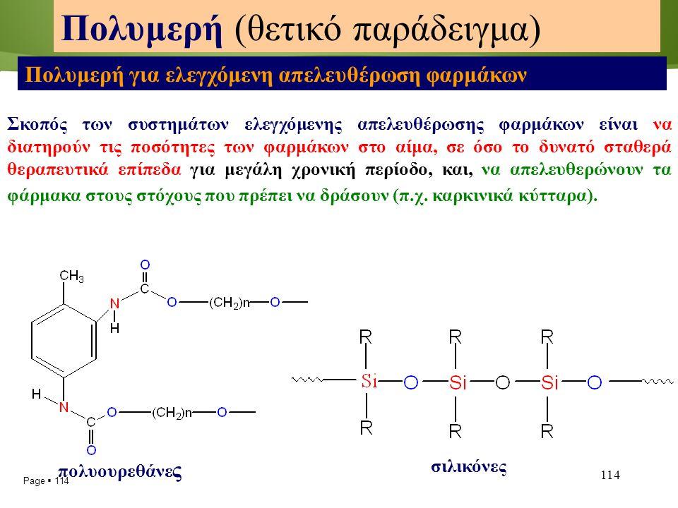 Page  114 114 Πολυμερή (θετικό παράδειγμα) Πολυμερή για ελεγχόμενη απελευθέρωση φαρμάκων Σκοπός των συστημάτων ελεγχόμενης απελευθέρωσης φαρμάκων είναι να διατηρούν τις ποσότητες των φαρμάκων στο αίμα, σε όσο το δυνατό σταθερά θεραπευτικά επίπεδα για μεγάλη χρονική περίοδο, και, να απελευθερώνουν τα φάρμακα στους στόχους που πρέπει να δράσουν (π.χ.