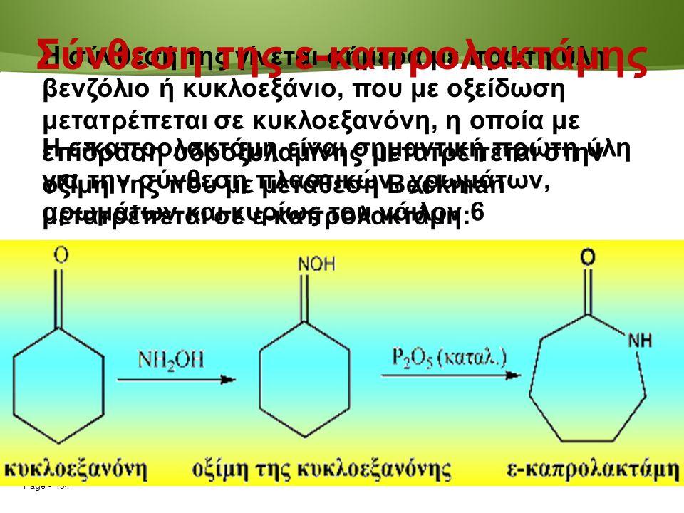 Page  134 Η σύνθεσή της γίνεται σήμερα με πρώτη ύλη βενζόλιο ή κυκλοεξάνιο, που με οξείδωση μετατρέπεται σε κυκλοεξανόνη, η οποία με επίδραση υδροξυλαμίνης μετατρέπεται στην οξίμη της που με μετάθεση Beckman μετατρέπεται σε ε-καπρολακτάμη: Σύνθεση της ε-καπρολακτάμης Η ε-καπρολακτάμη είναι σημαντική πρώτη ύλη για την σύνθεση πλαστικών, χρωμάτων, αρωμάτων και κυρίως του νάιλον 6