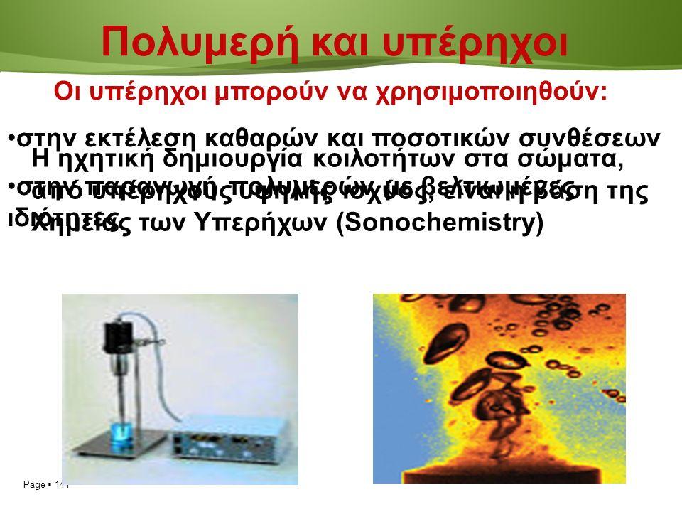 Page  141 Πολυμερή και υπέρηχοι Η ηχητική δημιουργία κοιλοτήτων στα σώματα, από υπέρηχους υψηλής ισχύος, είναι η βάση της Χημείας των Υπερήχων (Sonochemistry) Οι υπέρηχοι μπορούν να χρησιμοποιηθούν: στην εκτέλεση καθαρών και ποσοτικών συνθέσεων στην παραγωγή πολυμερών με βελτιωμένες ιδιότητες