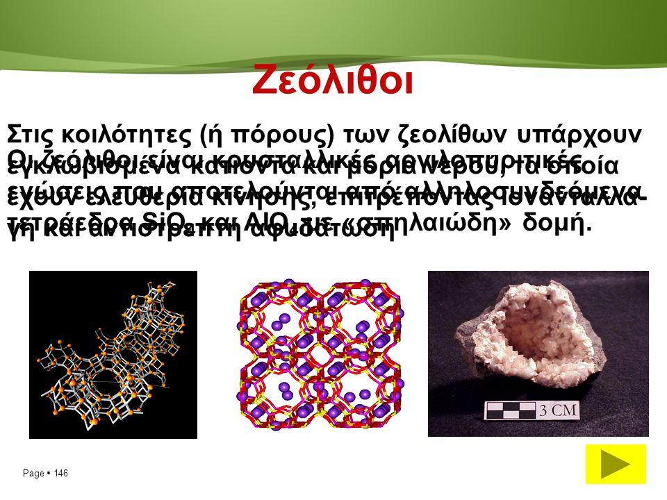 Page  146 Ζεόλιθοι Οι ζεόλιθοι είναι κρυσταλλικές αργιλοπυριτικές ενώσεις που αποτελούνται από αλληλοσυνδεόμενα τετράεδρα SiO 4 και AIO 4,με «σπηλαιώδη» δομή.