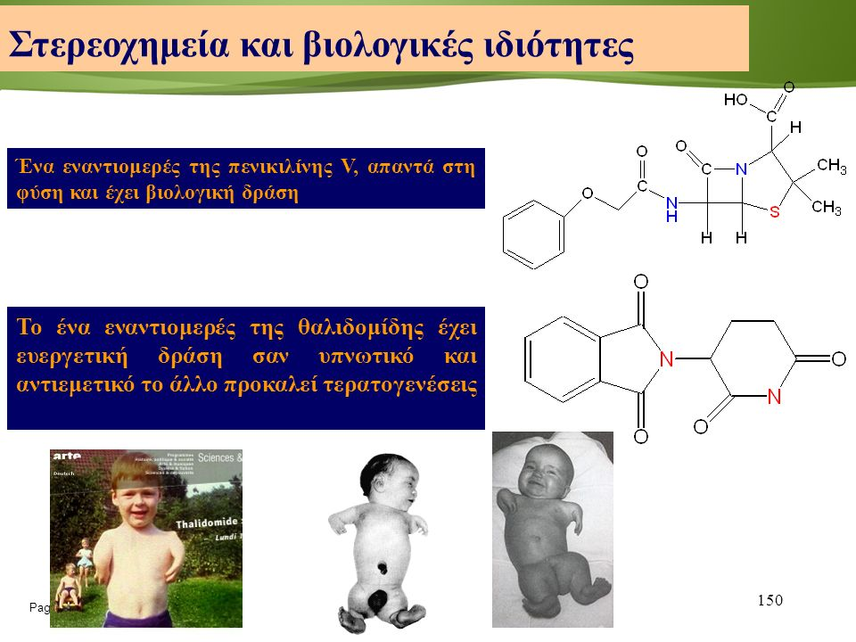 Page  150 150 Ένα εναντιομερές της πενικιλίνης V, απαντά στη φύση και έχει βιολογική δράση Στερεοχημεία και βιολογικές ιδιότητες Το ένα εναντιομερές της θαλιδομίδης έχει ευεργετική δράση σαν υπνωτικό και αντιεμετικό το άλλο προκαλεί τερατογενέσεις