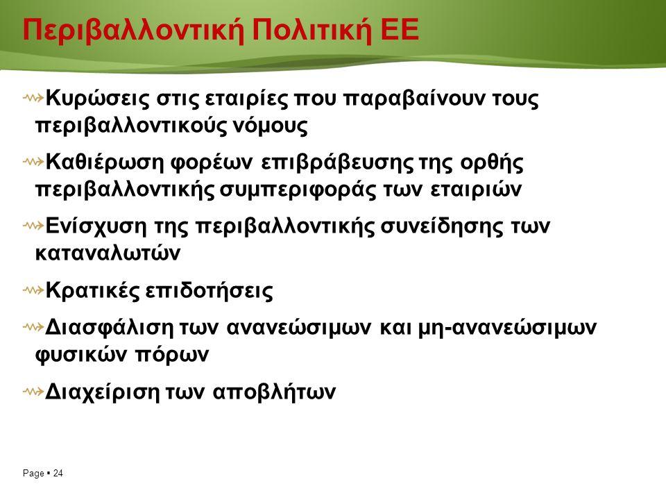 Page  24 Περιβαλλοντική Πολιτική ΕΕ ⇝ Κυρώσεις στις εταιρίες που παραβαίνουν τους περιβαλλοντικούς νόμους ⇝ Καθιέρωση φορέων επιβράβευσης της ορθής περιβαλλοντικής συμπεριφοράς των εταιριών ⇝ Ενίσχυση της περιβαλλοντικής συνείδησης των καταναλωτών ⇝ Κρατικές επιδοτήσεις ⇝ Διασφάλιση των ανανεώσιμων και μη-ανανεώσιμων φυσικών πόρων ⇝ Διαχείριση των αποβλήτων