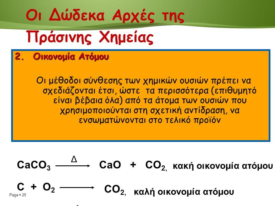 Page  25 2.Οικονομία Ατόμου Οι μέθοδοι σύνθεσης των χημικών ουσιών πρέπει να σχεδιάζονται έτσι, ώστε τα περισσότερα (επιθυμητό είναι βέβαια όλα) από τα άτομα των ουσιών που χρησιμοποιούνται στη σχετική αντίδραση, να ενσωματώνονται στο τελικό προϊόν CaCO 3 Δ CaO + CO 2, κακή οικονομία ατόμου C + O 2 CO 2, καλή οικονομία ατόμου Οι Δώδεκα Αρχές της Πράσινης Χημείας
