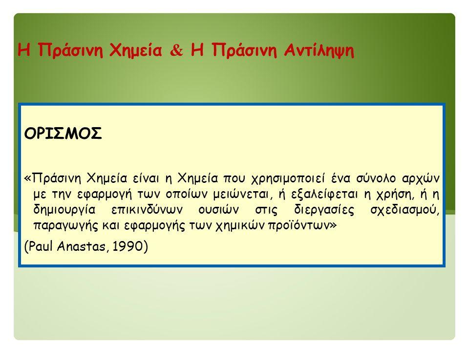 Η Πράσινη Χημεία & Η Πράσινη Αντίληψη ΟΡΙΣΜΟΣ «Πράσινη Χημεία είναι η Χημεία που χρησιμοποιεί ένα σύνολο αρχών με την εφαρμογή των οποίων μειώνεται, ή εξαλείφεται η χρήση, ή η δημιουργία επικινδύνων ουσιών στις διεργασίες σχεδιασμού, παραγωγής και εφαρμογής των χημικών προϊόντων» (Paul Anastas, 1990)