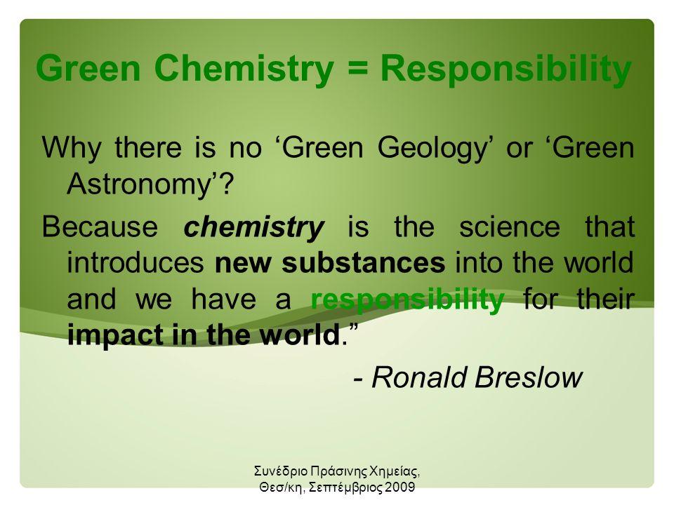 Συνέδριο Πράσινης Χημείας, Θεσ/κη, Σεπτέμβριος 2009 Green Chemistry = Responsibility Why there is no 'Green Geology' or 'Green Astronomy'.