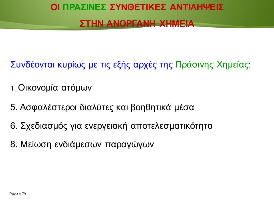 Page  79 ΟΙ ΠΡΑΣΙΝΕΣ ΣΥΝΘΕΤΙΚΕΣ ΑΝΤΙΛΗΨΕΙΣ ΣΤΗΝ ΑΝΟΡΓΑΝΗ ΧΗΜΕΙΑ Συνδέονται κυρίως με τις εξής αρχές της Πράσινης Χημείας : 1.