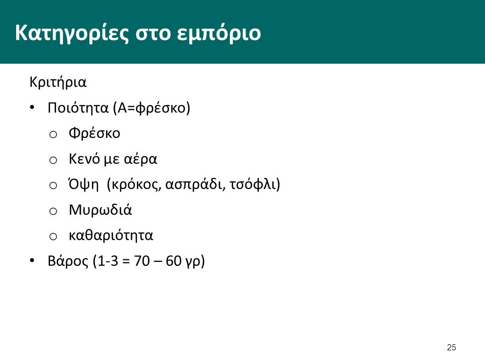 25 Κατηγορίες στο εμπόριο Κριτήρια Ποιότητα (Α=φρέσκο) o Φρέσκο o Κενό με αέρα o Όψη (κρόκος, ασπράδι, τσόφλι) o Μυρωδιά o καθαριότητα Βάρος (1-3 = 70
